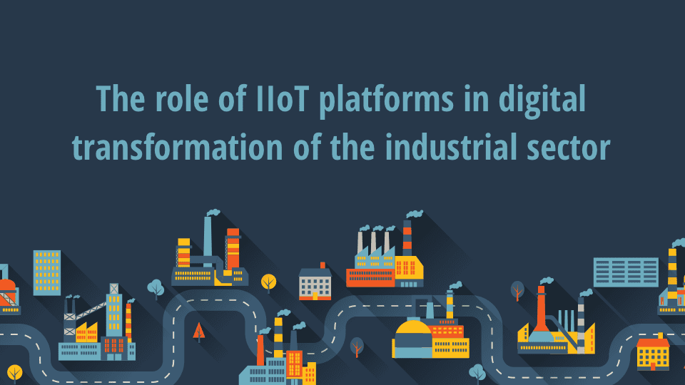 The role of IIoT platforms in digital transformation of the industrial sector