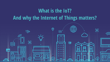 What is the IoT? And why the Internet of Things matters?