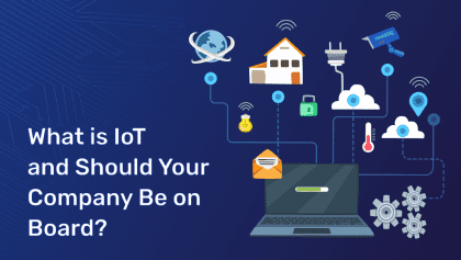 What is IoT and Should Your Company Be on Board?
