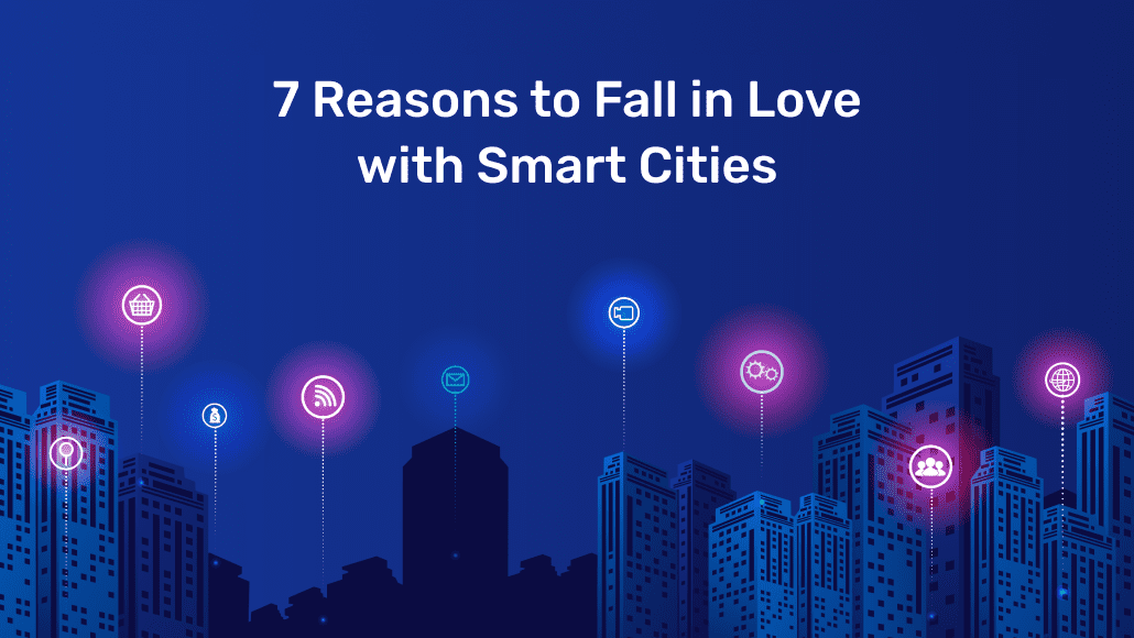 7 Reasons to Fall in Love with Smart Cities
