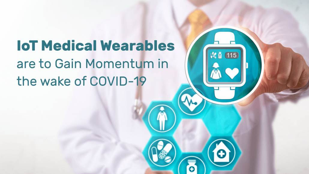 IoT Medical Wearables are to Gain Momentum in the Wake of COVID-19