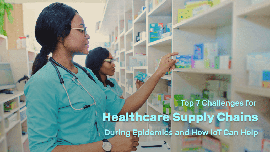 Top 7 Challenges for Healthcare Supply Chains During Epidemics and How IoT Can Help