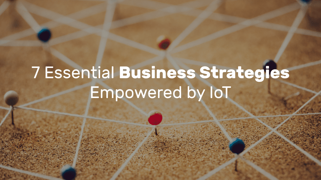 7 Essential Business Strategies Empowered by IoT