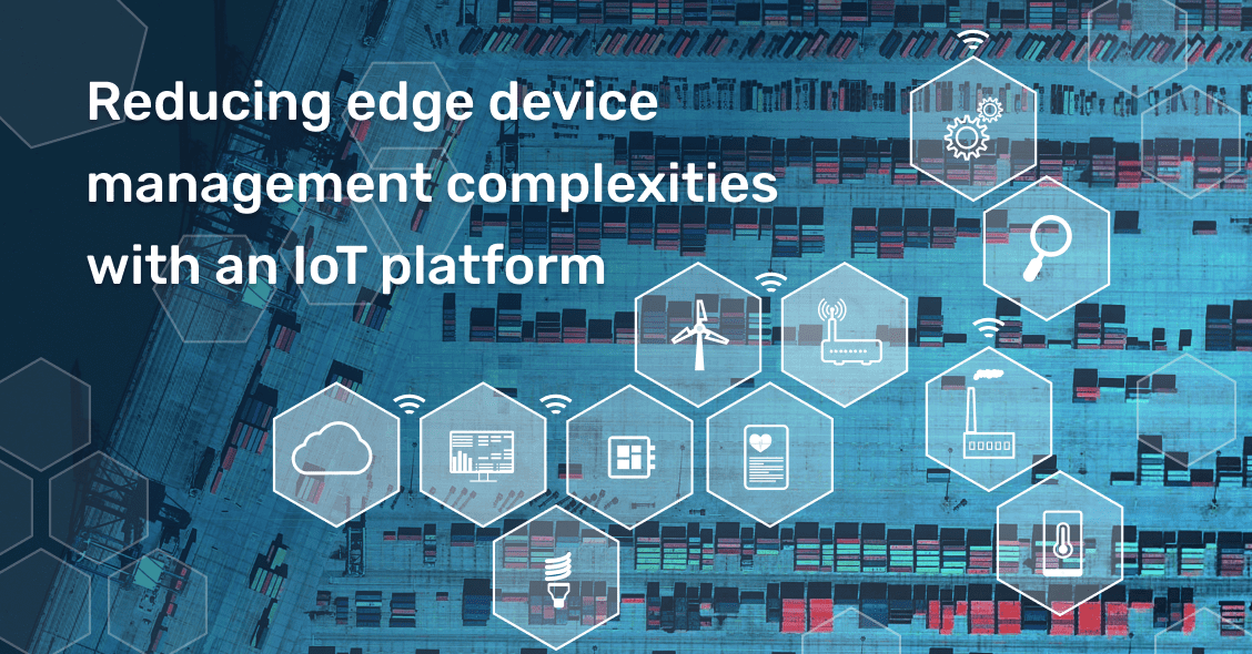 Reducing edge device management complexities with an IoT platform